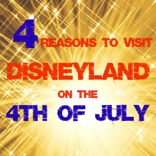 4 Reasons to Visit Disneyland on the 4th of July