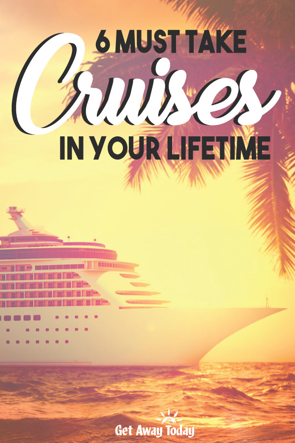 6 Must Take Cruises In Your Lifetime || Get Away Today