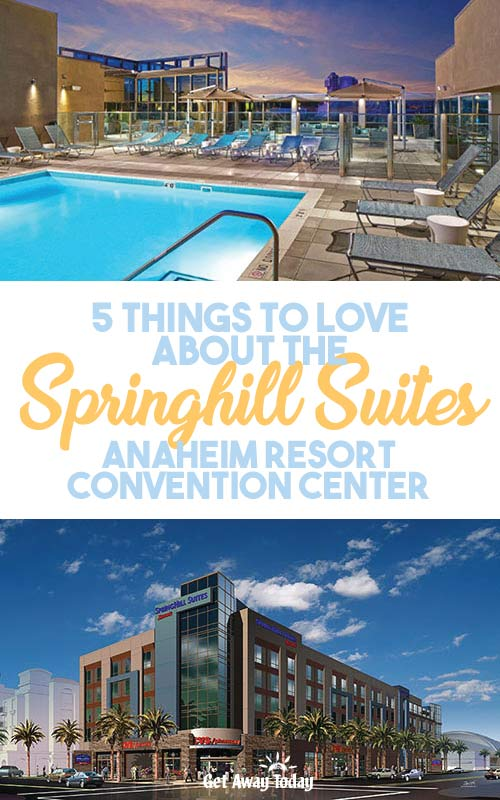 5 Things we love about the Springhill Suites Anaheim Resort Convention Center || Get Away Today